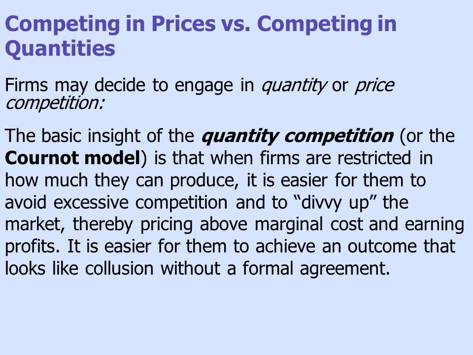 Competing in Prices vs. Competing in Quantities Firms may decide to engage in quantity or price competition: The basic insight of the quantity competi