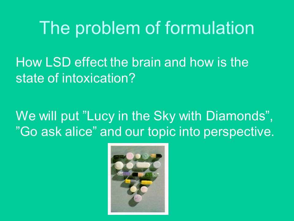 """The problem of formulation How LSD effect the brain and how is the state of intoxication? We will put """"Lucy in the Sky with Diamonds"""", """"Go ask alice"""""""