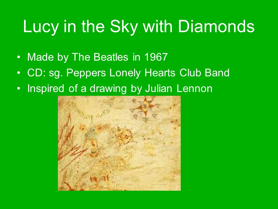 Lucy in the Sky with Diamonds Made by The Beatles in 1967 CD: sg. Peppers Lonely Hearts Club Band Inspired of a drawing by Julian Lennon