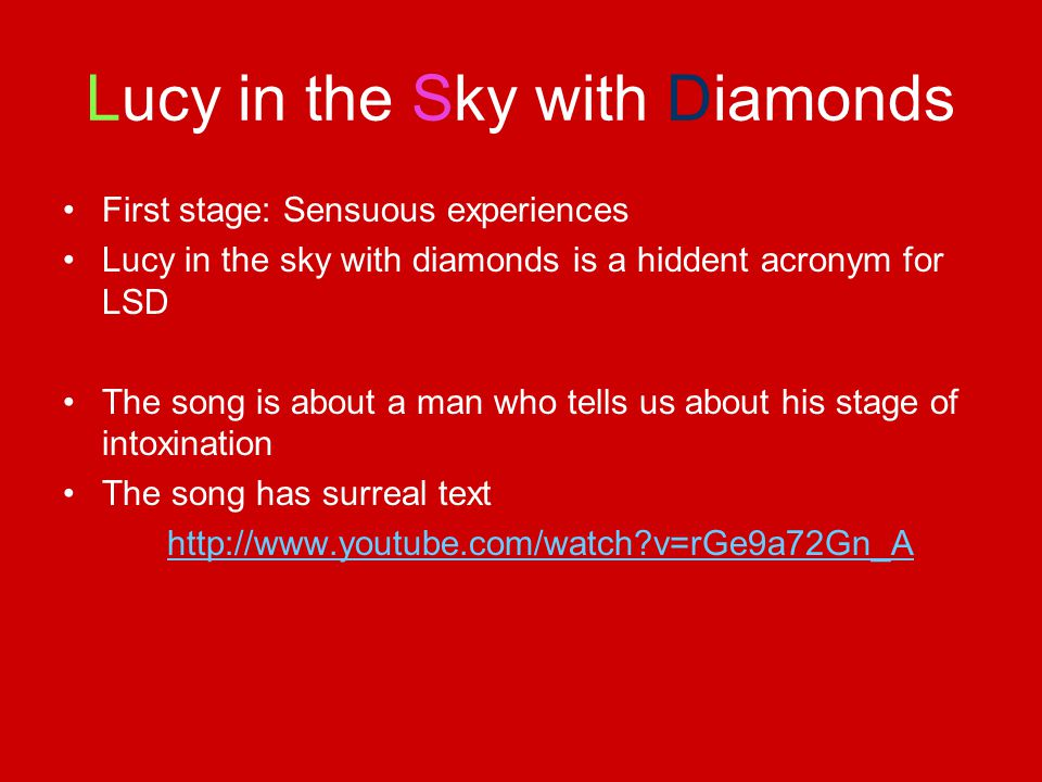Lucy in the Sky with Diamonds First stage: Sensuous experiences Lucy in the sky with diamonds is a hiddent acronym for LSD The song is about a man who