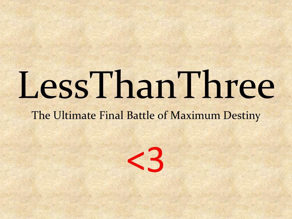 <3 LessThanThree The Ultimate Final Battle of Maximum Destiny