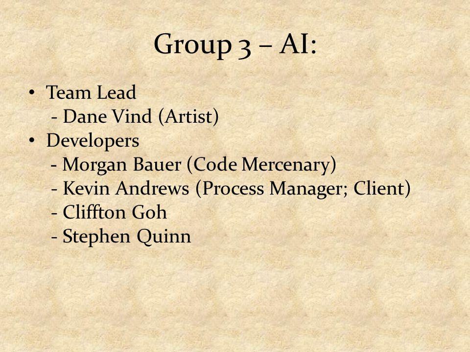 Group 3 – AI: Team Lead - Dane Vind (Artist) Developers - Morgan Bauer (Code Mercenary) - Kevin Andrews (Process Manager; Client) - Cliffton Goh - Stephen Quinn