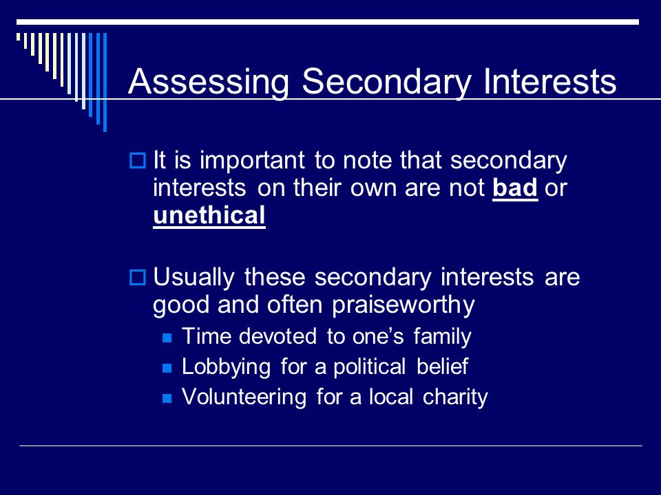 Assessing Secondary Interests  It is important to note that secondary interests on their own are not bad or unethical  Usually these secondary interests are good and often praiseworthy Time devoted to one's family Lobbying for a political belief Volunteering for a local charity