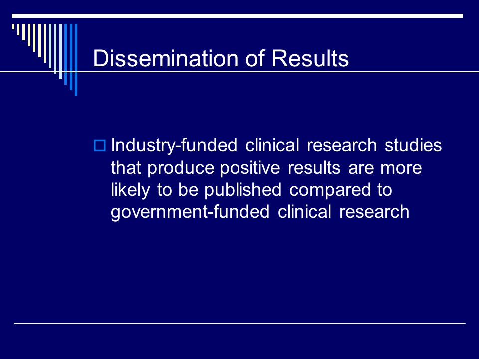 Dissemination of Results  Industry-funded clinical research studies that produce positive results are more likely to be published compared to government-funded clinical research