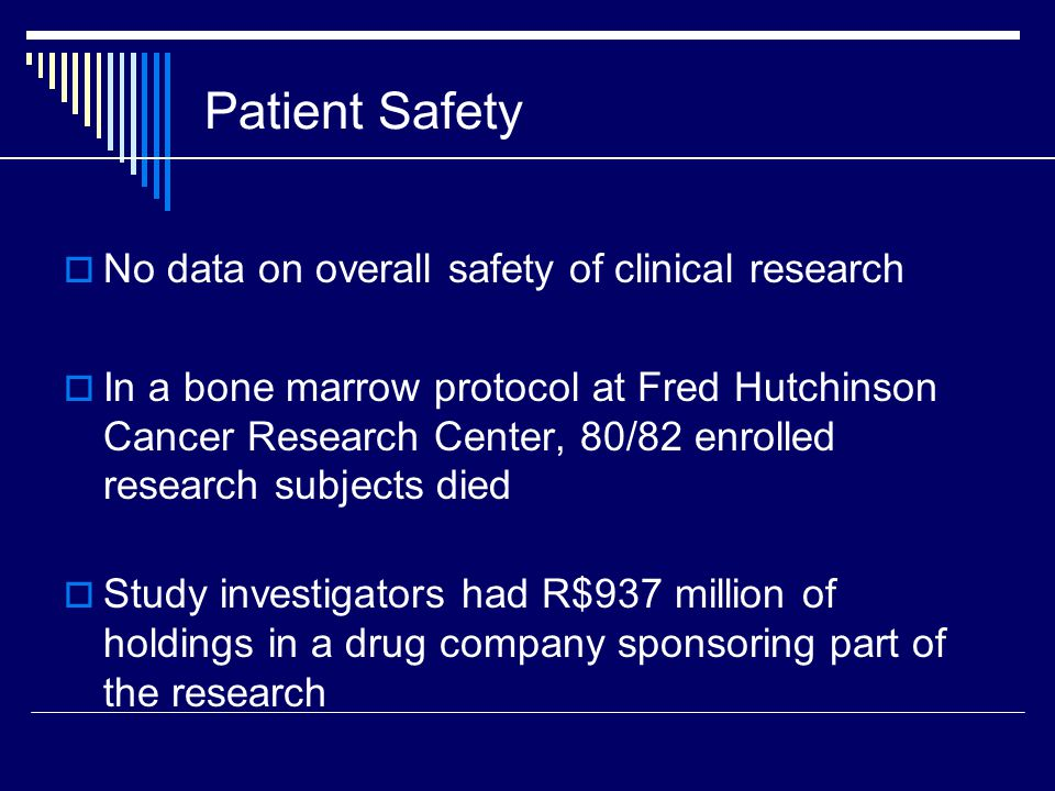 Patient Safety  No data on overall safety of clinical research  In a bone marrow protocol at Fred Hutchinson Cancer Research Center, 80/82 enrolled research subjects died  Study investigators had R$937 million of holdings in a drug company sponsoring part of the research