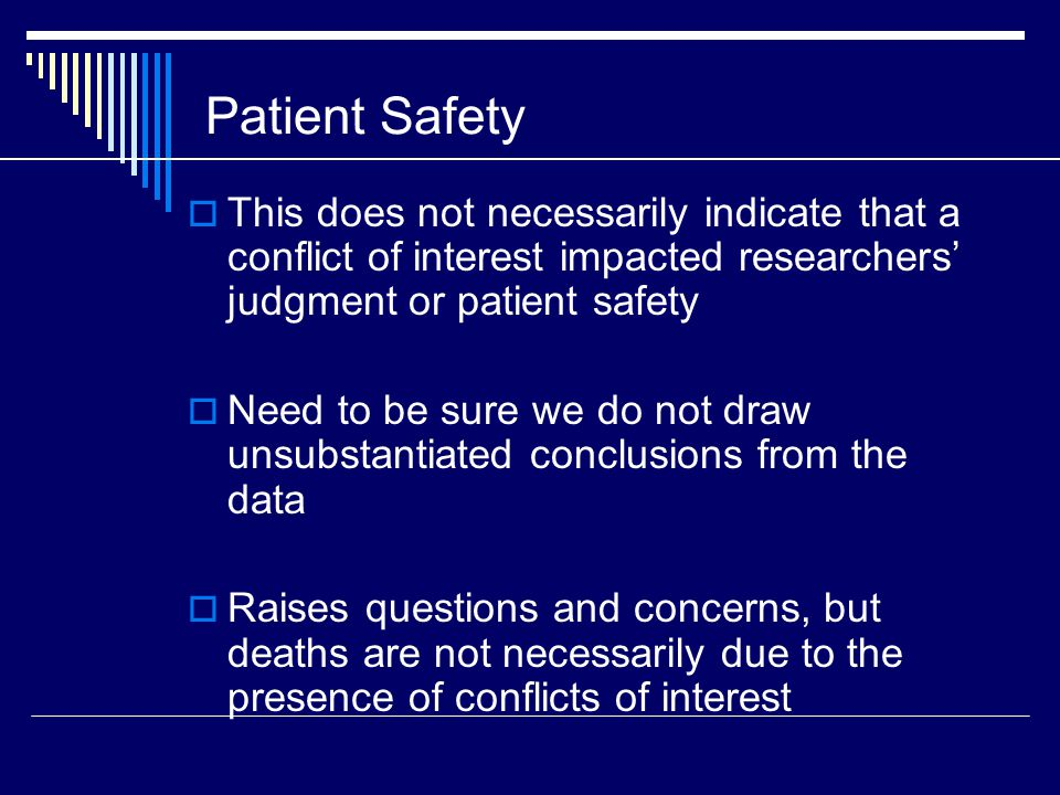 Patient Safety  This does not necessarily indicate that a conflict of interest impacted researchers' judgment or patient safety  Need to be sure we do not draw unsubstantiated conclusions from the data  Raises questions and concerns, but deaths are not necessarily due to the presence of conflicts of interest