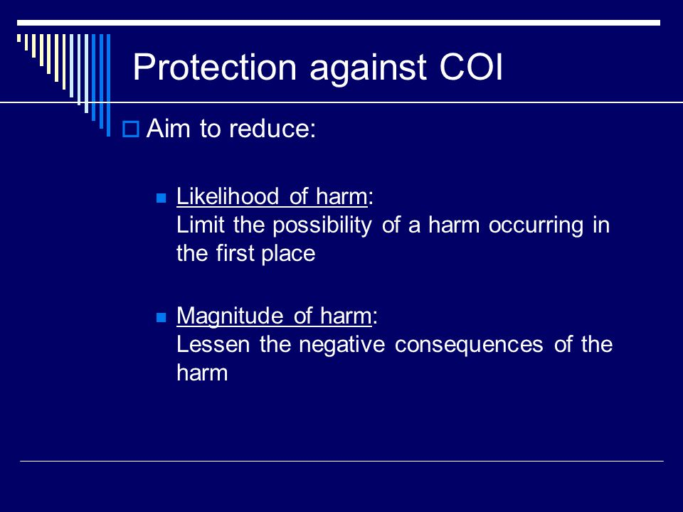 Protection against COI  Aim to reduce: Likelihood of harm: Limit the possibility of a harm occurring in the first place Magnitude of harm: Lessen the negative consequences of the harm