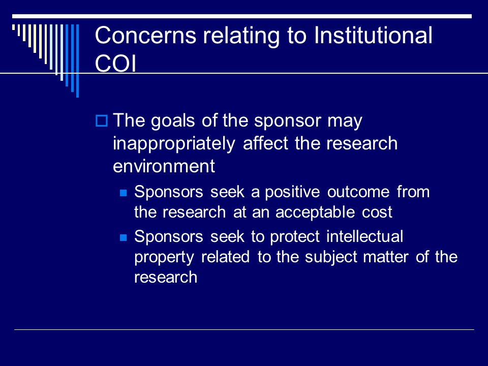 Concerns relating to Institutional COI  The goals of the sponsor may inappropriately affect the research environment Sponsors seek a positive outcome from the research at an acceptable cost Sponsors seek to protect intellectual property related to the subject matter of the research