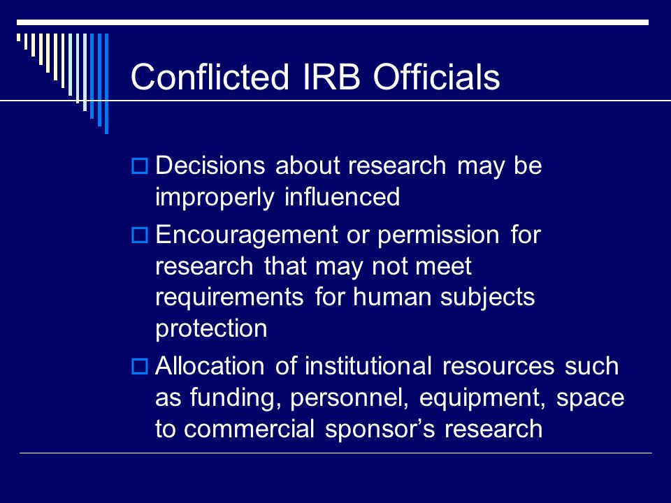 Conflicted IRB Officials  Decisions about research may be improperly influenced  Encouragement or permission for research that may not meet requirements for human subjects protection  Allocation of institutional resources such as funding, personnel, equipment, space to commercial sponsor's research