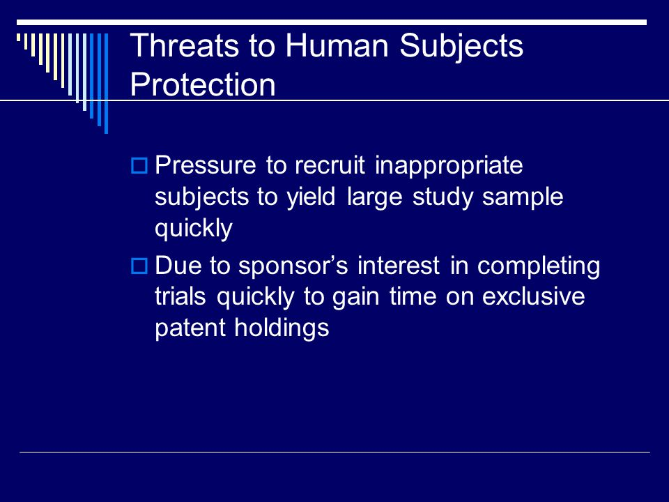 Threats to Human Subjects Protection  Pressure to recruit inappropriate subjects to yield large study sample quickly  Due to sponsor's interest in completing trials quickly to gain time on exclusive patent holdings