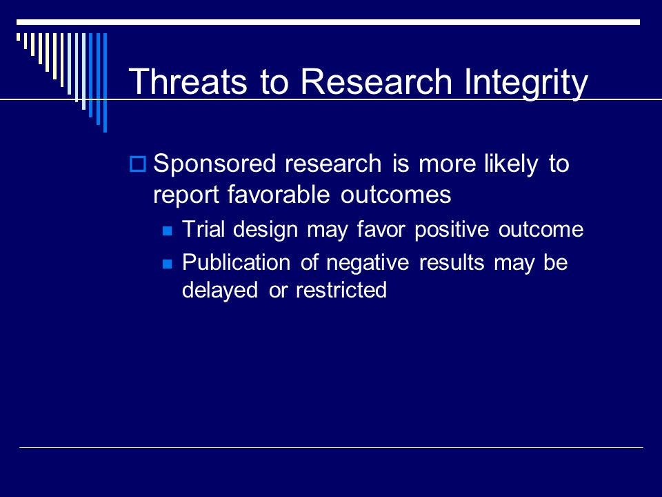 Threats to Research Integrity  Sponsored research is more likely to report favorable outcomes Trial design may favor positive outcome Publication of negative results may be delayed or restricted