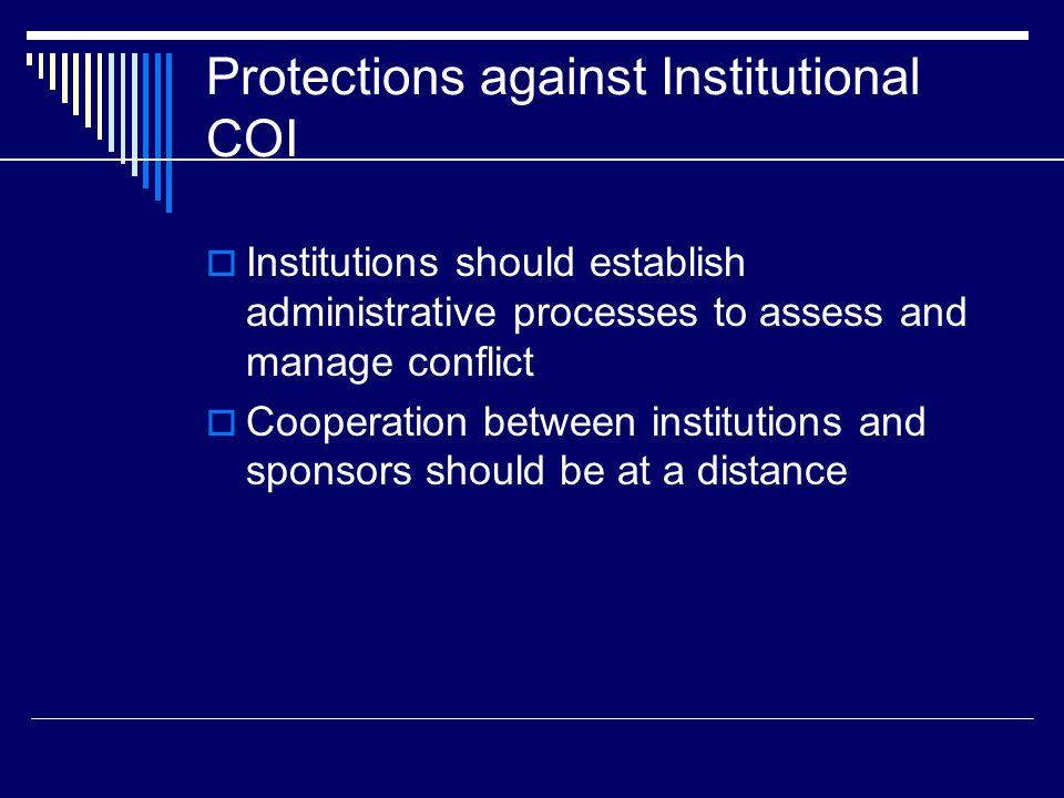 Protections against Institutional COI  Institutions should establish administrative processes to assess and manage conflict  Cooperation between institutions and sponsors should be at a distance