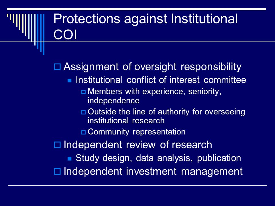 Protections against Institutional COI  Assignment of oversight responsibility Institutional conflict of interest committee  Members with experience, seniority, independence  Outside the line of authority for overseeing institutional research  Community representation  Independent review of research Study design, data analysis, publication  Independent investment management