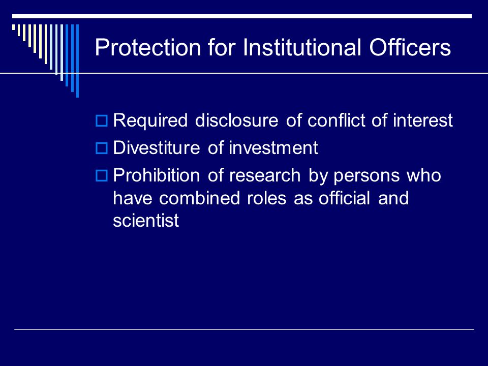 Protection for Institutional Officers  Required disclosure of conflict of interest  Divestiture of investment  Prohibition of research by persons who have combined roles as official and scientist