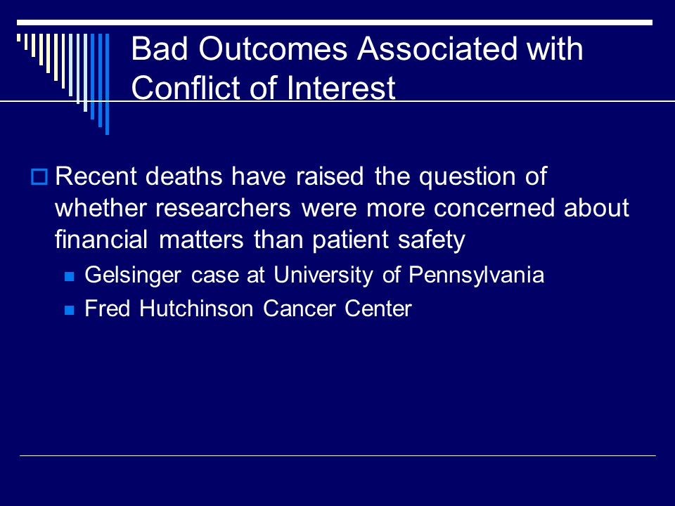 Bad Outcomes Associated with Conflict of Interest  Recent deaths have raised the question of whether researchers were more concerned about financial matters than patient safety Gelsinger case at University of Pennsylvania Fred Hutchinson Cancer Center
