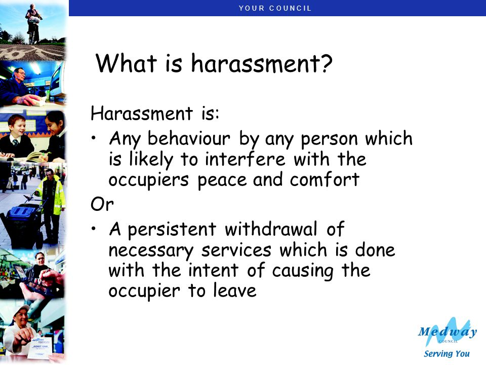 Y O U R C O U N C I L What is harassment? Harassment is: Any behaviour by any person which is likely to interfere with the occupiers peace and comfort