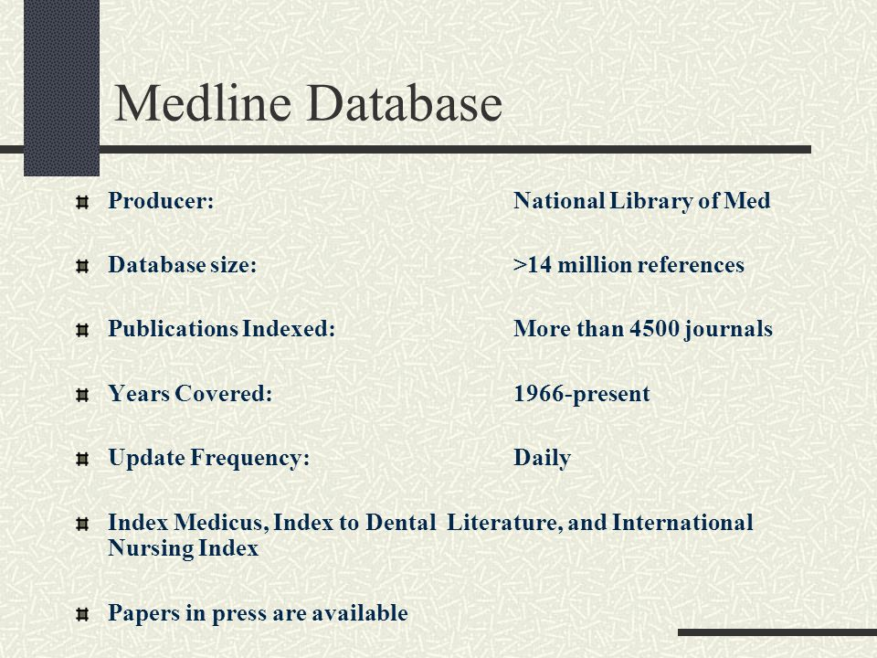 Medline Database Producer:National Library of Med Database size:>14 million references Publications Indexed:More than 4500 journals Years Covered:1966-present Update Frequency:Daily Index Medicus, Index to Dental Literature, and International Nursing Index Papers in press are available