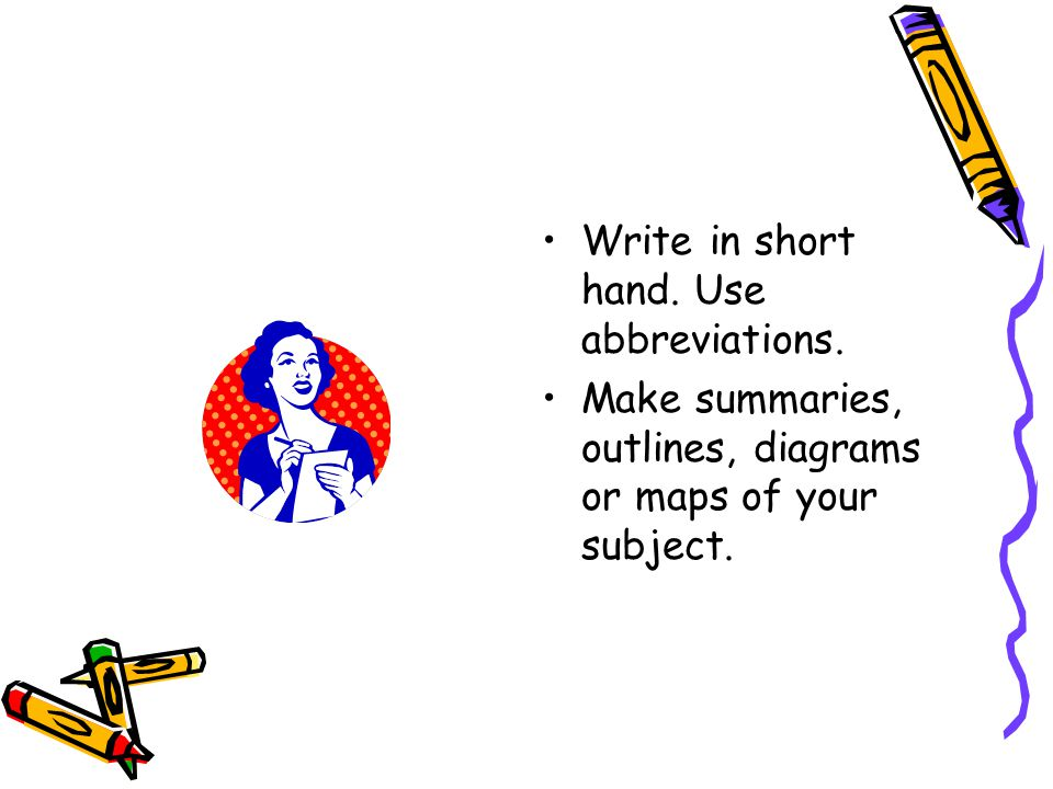 Write in short hand. Use abbreviations. Make summaries, outlines, diagrams or maps of your subject.
