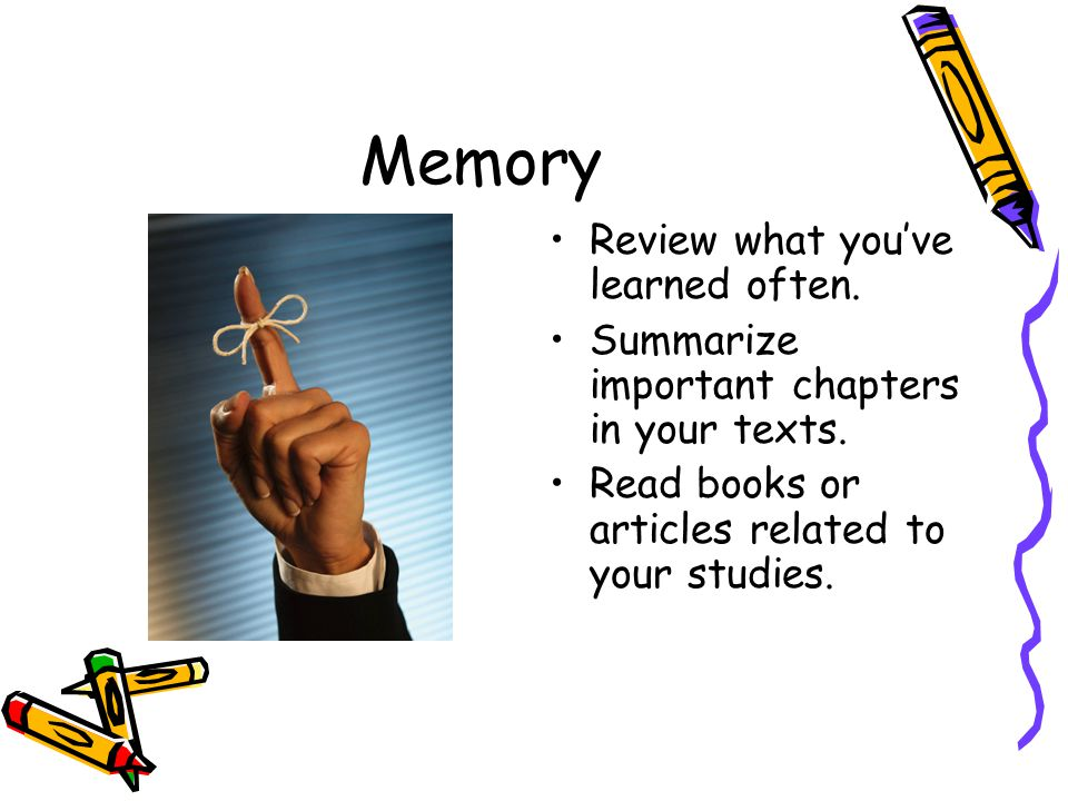 Memory Review what you've learned often. Summarize important chapters in your texts. Read books or articles related to your studies.