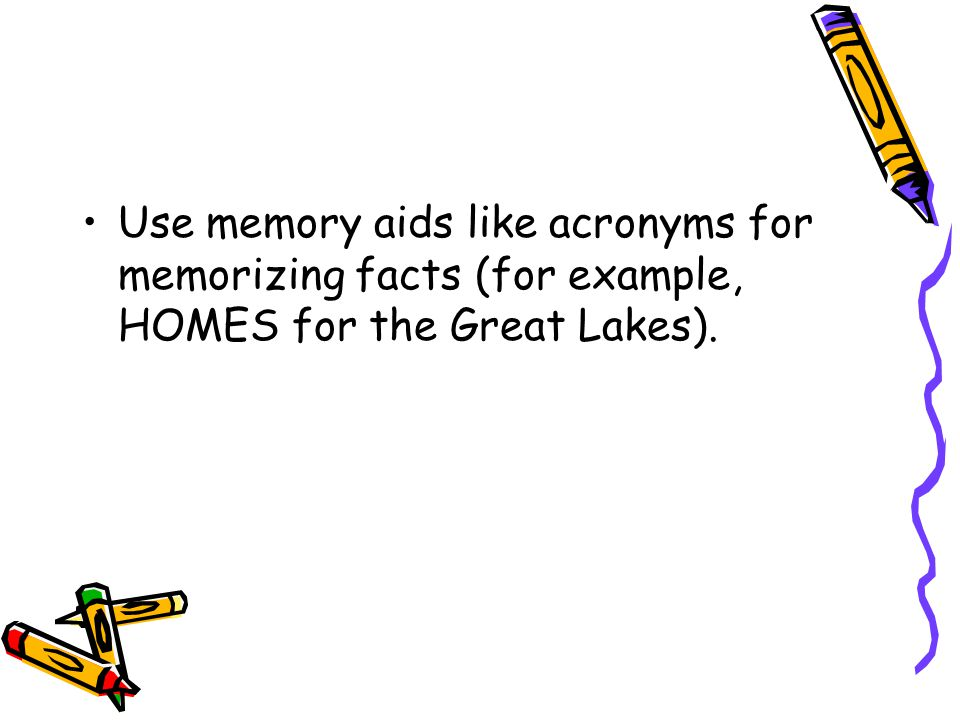 Use memory aids like acronyms for memorizing facts (for example, HOMES for the Great Lakes).