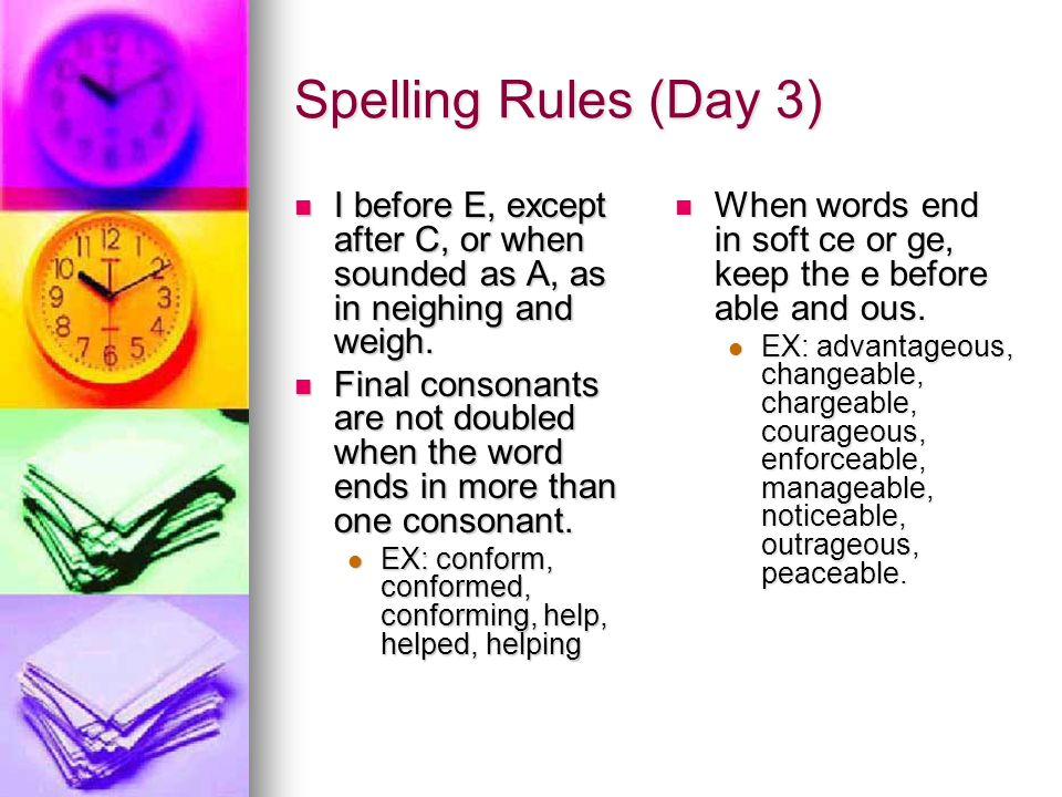 Spelling Rules (Day 3) I before E, except after C, or when sounded as A, as in neighing and weigh. I before E, except after C, or when sounded as A, a