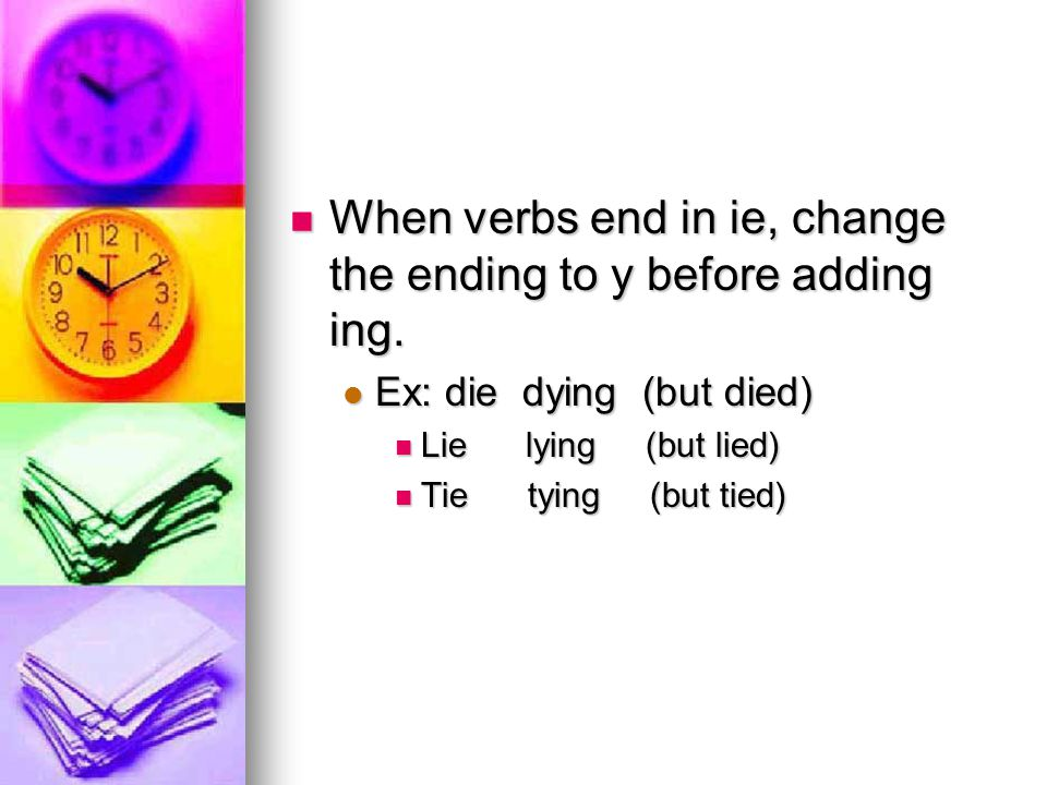 When verbs end in ie, change the ending to y before adding ing. When verbs end in ie, change the ending to y before adding ing. Ex: die dying (but die
