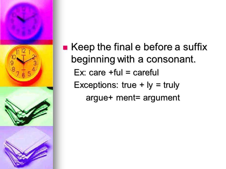 Keep the final e before a suffix beginning with a consonant. Keep the final e before a suffix beginning with a consonant. Ex: care +ful = careful Exce
