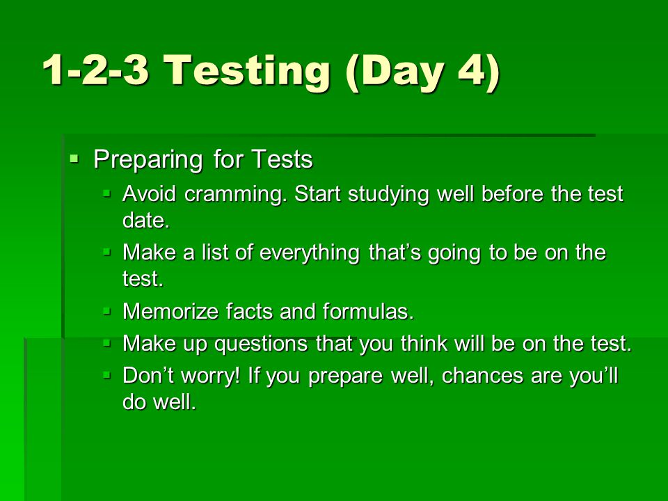 1-2-3 Testing (Day 4)  Preparing for Tests  Avoid cramming. Start studying well before the test date.  Make a list of everything that's going to be