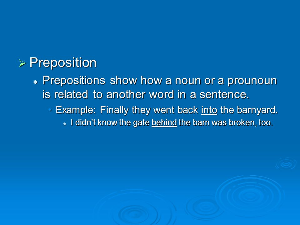 Preposition Prepositions show how a noun or a prounoun is related to another word in a sentence.