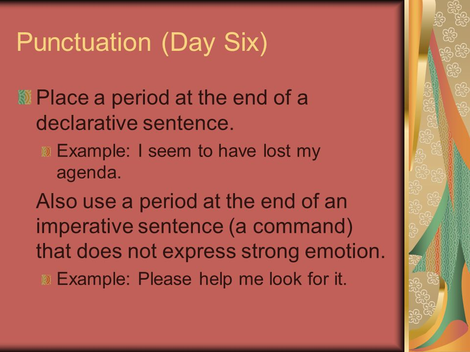 Punctuation (Day Six) Place a period at the end of a declarative sentence. Example: I seem to have lost my agenda. Also use a period at the end of an