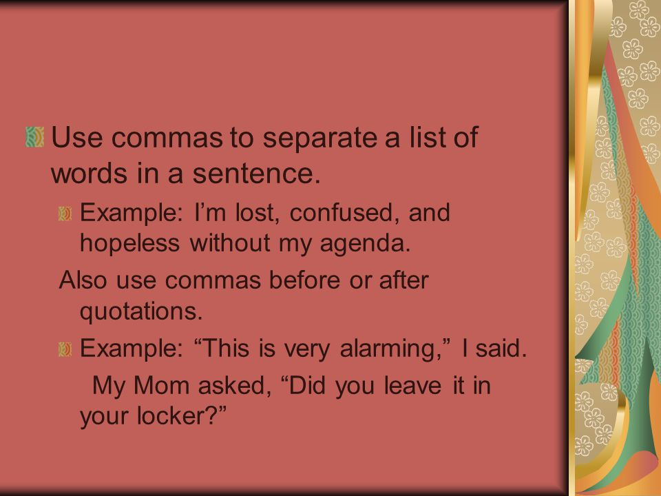 Use commas to separate a list of words in a sentence. Example: I'm lost, confused, and hopeless without my agenda. Also use commas before or after quo