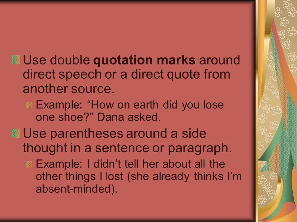 """Use double quotation marks around direct speech or a direct quote from another source. Example: """"How on earth did you lose one shoe?"""" Dana asked. Use"""