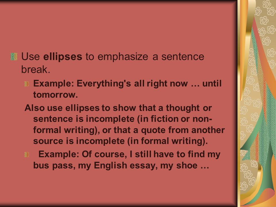 Use ellipses to emphasize a sentence break. Example: Everything s all right now … until tomorrow.