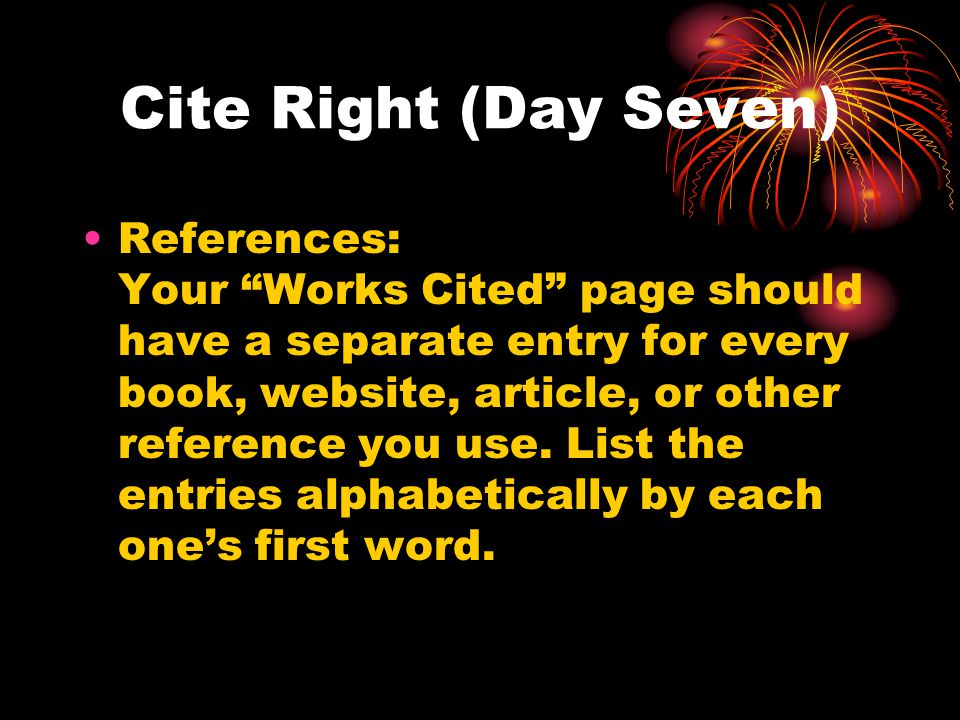 """Cite Right (Day Seven) References: Your """"Works Cited"""" page should have a separate entry for every book, website, article, or other reference you use."""