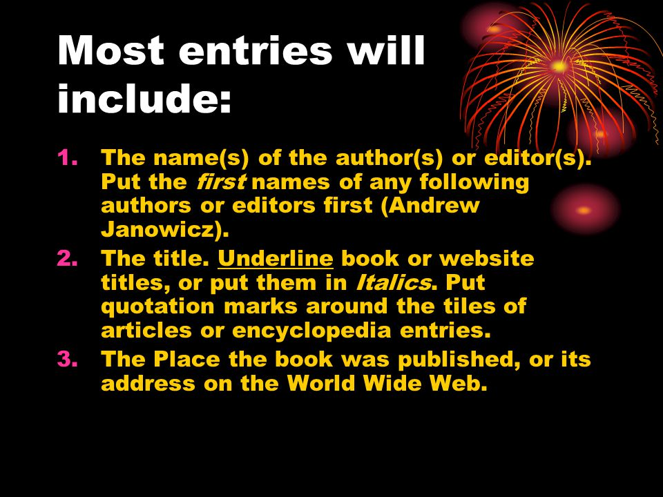 Most entries will include: 1.The name(s) of the author(s) or editor(s). Put the first names of any following authors or editors first (Andrew Janowicz