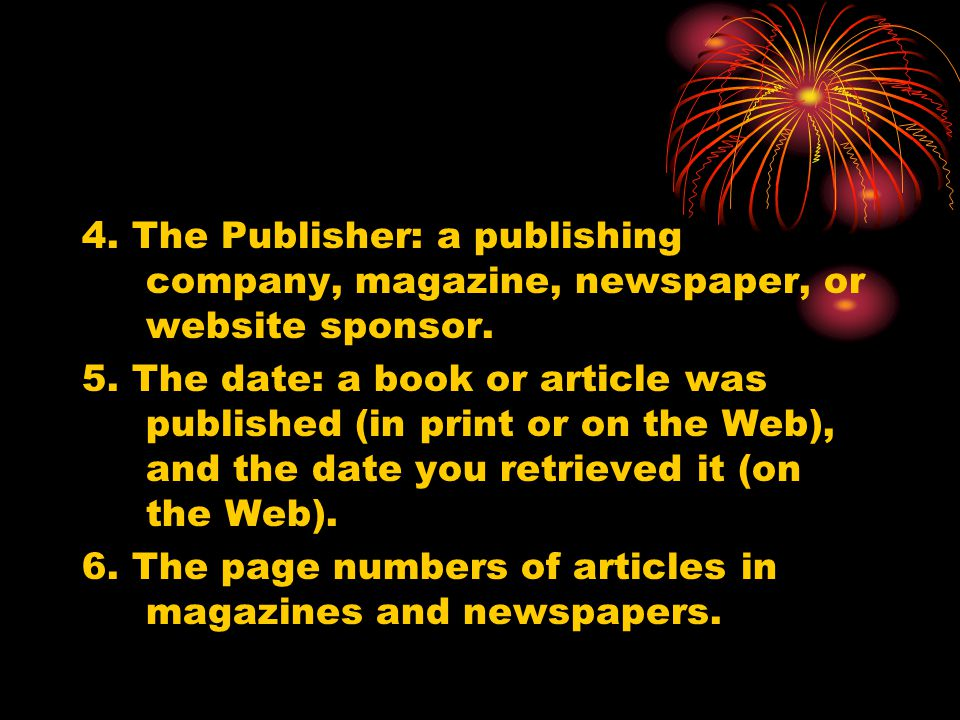 4. The Publisher: a publishing company, magazine, newspaper, or website sponsor. 5. The date: a book or article was published (in print or on the Web)
