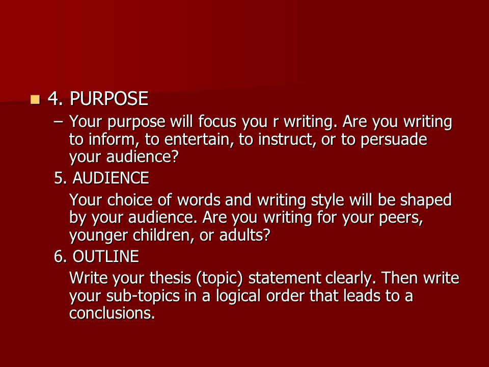 4. PURPOSE 4. PURPOSE –Your purpose will focus you r writing. Are you writing to inform, to entertain, to instruct, or to persuade your audience? 5. A
