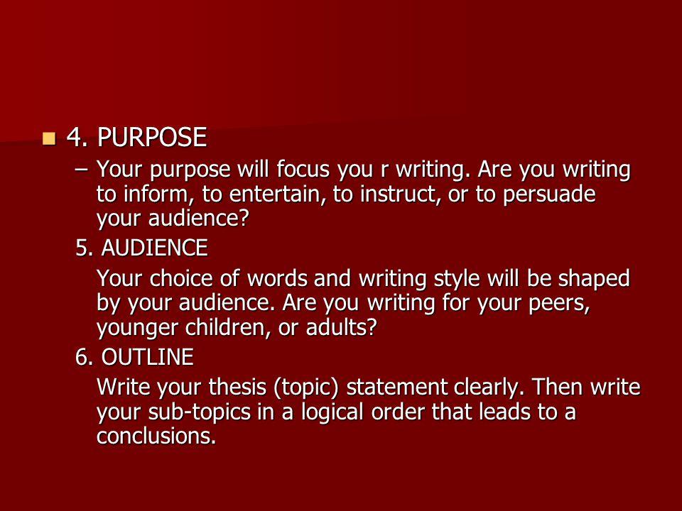 4. PURPOSE 4. PURPOSE –Your purpose will focus you r writing.
