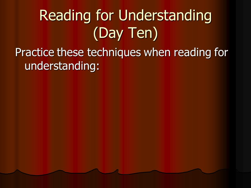 Reading for Understanding (Day Ten) Practice these techniques when reading for understanding: