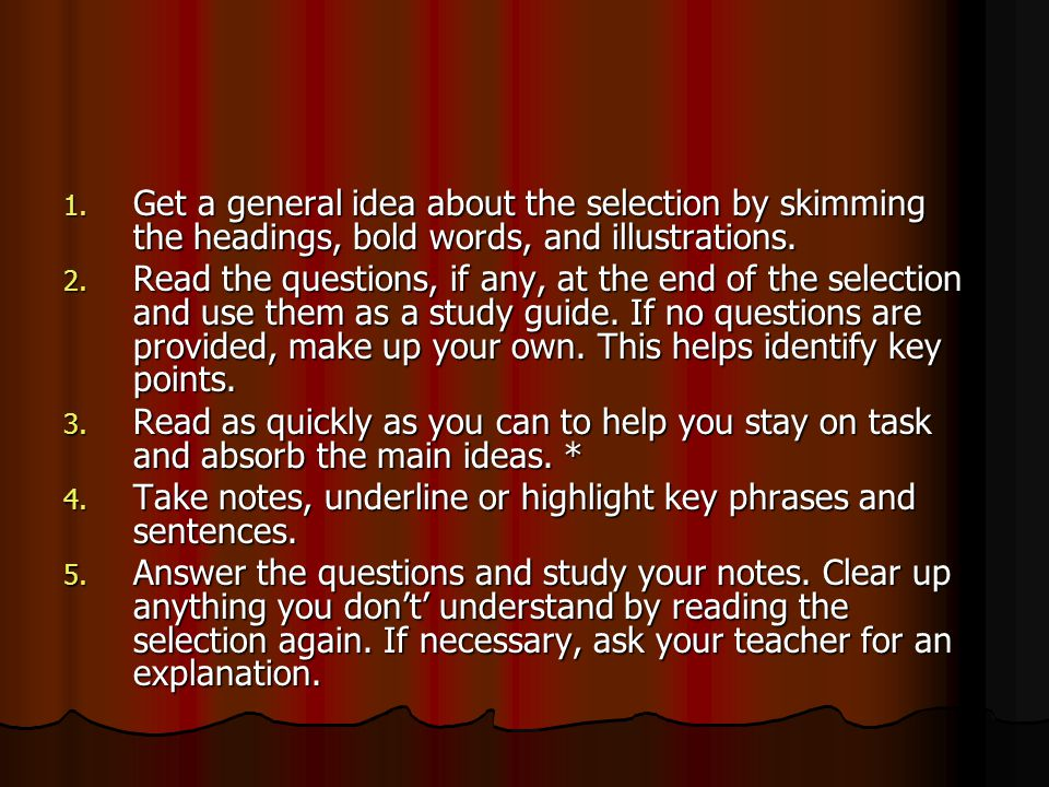 1. Get a general idea about the selection by skimming the headings, bold words, and illustrations. 2. Read the questions, if any, at the end of the se