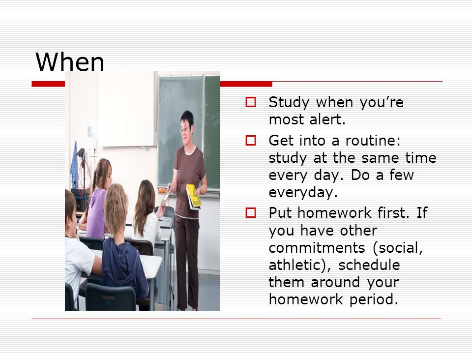 When  Study when you're most alert.  Get into a routine: study at the same time every day. Do a few everyday.  Put homework first. If you have othe