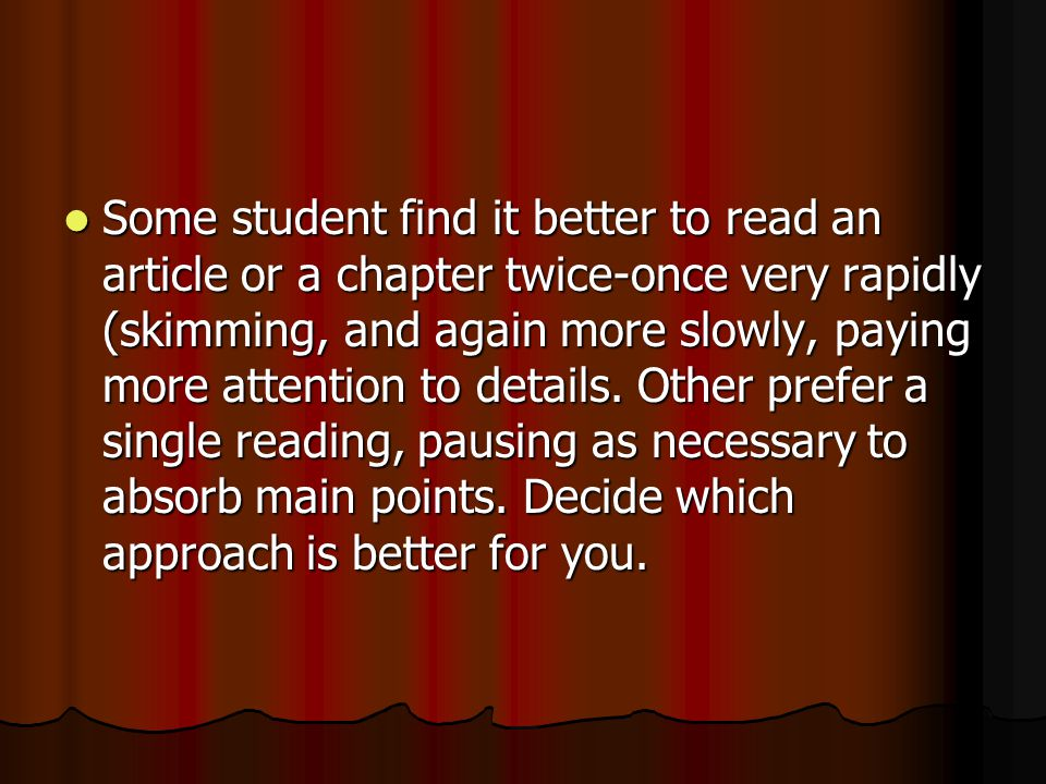 Some student find it better to read an article or a chapter twice-once very rapidly (skimming, and again more slowly, paying more attention to details