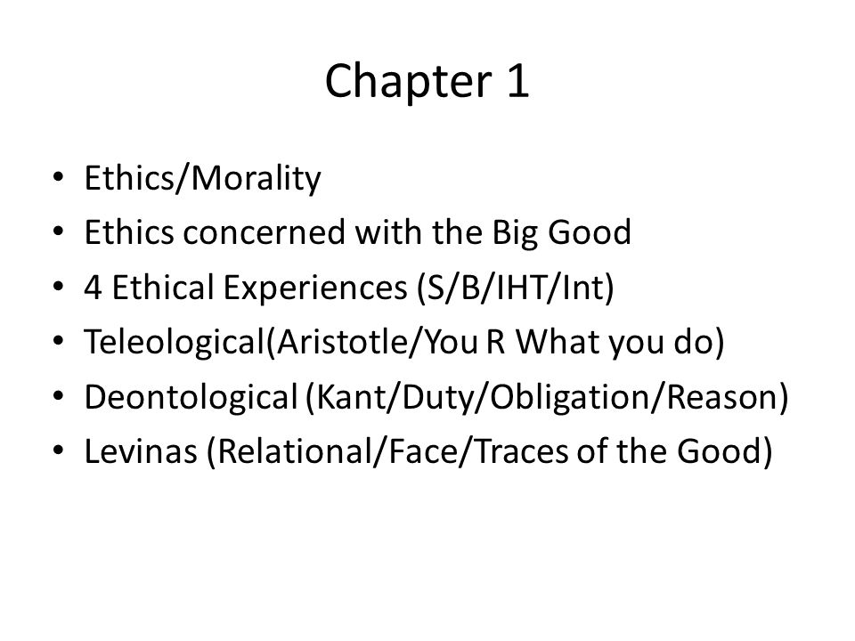 Chapter 1 Ethics/Morality Ethics concerned with the Big Good 4 Ethical Experiences (S/B/IHT/Int) Teleological(Aristotle/You R What you do) Deontological (Kant/Duty/Obligation/Reason) Levinas (Relational/Face/Traces of the Good)