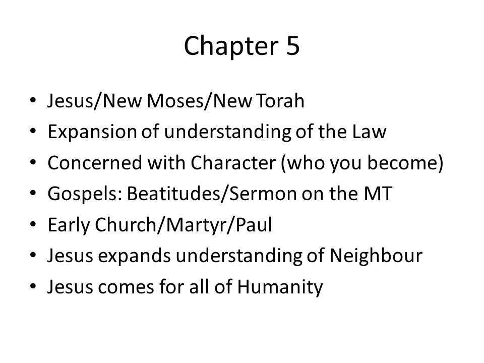 Chapter 5 Jesus/New Moses/New Torah Expansion of understanding of the Law Concerned with Character (who you become) Gospels: Beatitudes/Sermon on the MT Early Church/Martyr/Paul Jesus expands understanding of Neighbour Jesus comes for all of Humanity