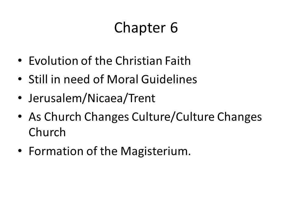 Chapter 6 Evolution of the Christian Faith Still in need of Moral Guidelines Jerusalem/Nicaea/Trent As Church Changes Culture/Culture Changes Church Formation of the Magisterium.