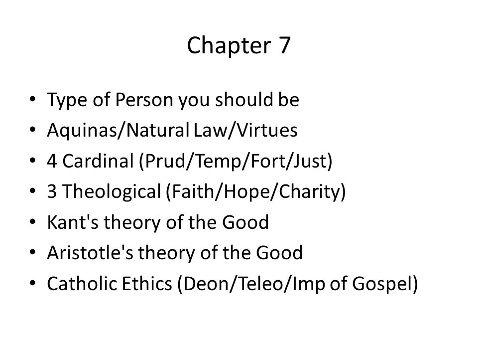 Chapter 7 Type of Person you should be Aquinas/Natural Law/Virtues 4 Cardinal (Prud/Temp/Fort/Just) 3 Theological (Faith/Hope/Charity) Kant s theory of the Good Aristotle s theory of the Good Catholic Ethics (Deon/Teleo/Imp of Gospel)