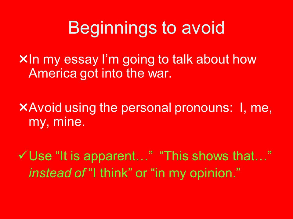 "Beginnings to avoid  In my essay I'm going to talk about how America got into the war.  Avoid using the personal pronouns: I, me, my, mine. Use ""It"