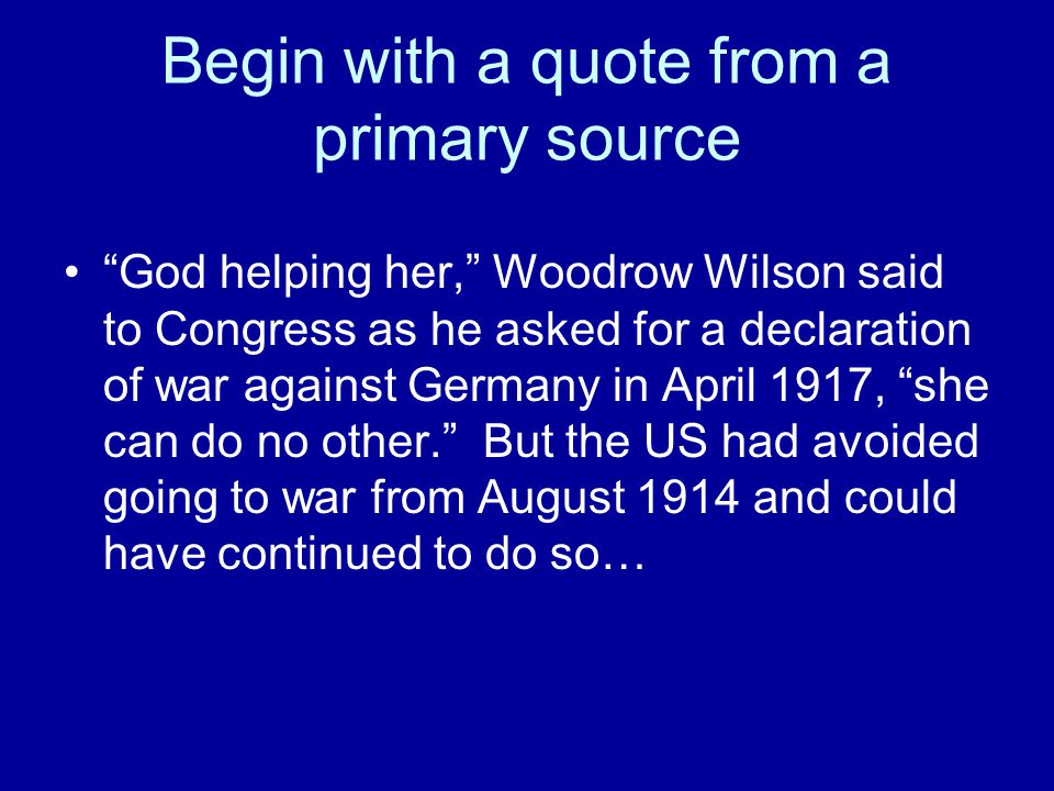 Begin with a quote from a primary source In November 1916, Woodrow Wilson said, If any nation now neutral should be drawn in, it would know only that it was drawn in by some force it could not resist. Those forces were…