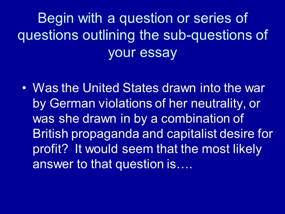 Begin with a question or series of questions outlining the sub-questions of your essay Was the United States drawn into the war by German violations o