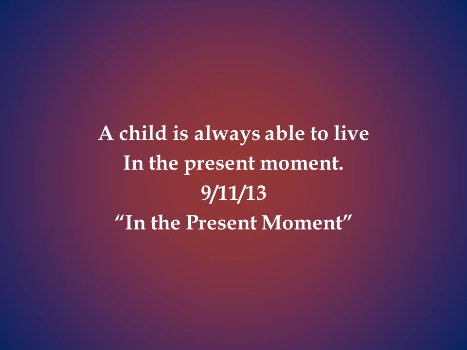 A child is always able to live In the present moment. 9/11/13 In the Present Moment